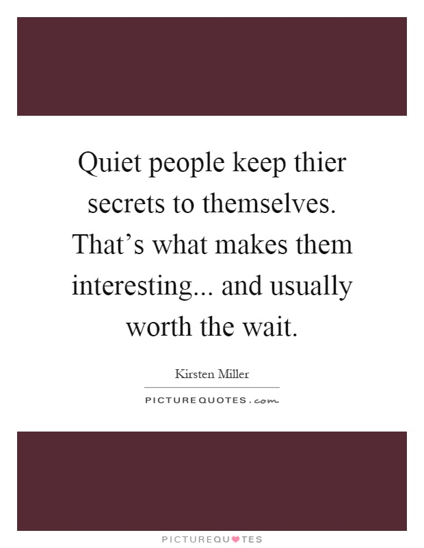Quiet people keep thier secrets to themselves. That's what makes them interesting... and usually worth the wait Picture Quote #1