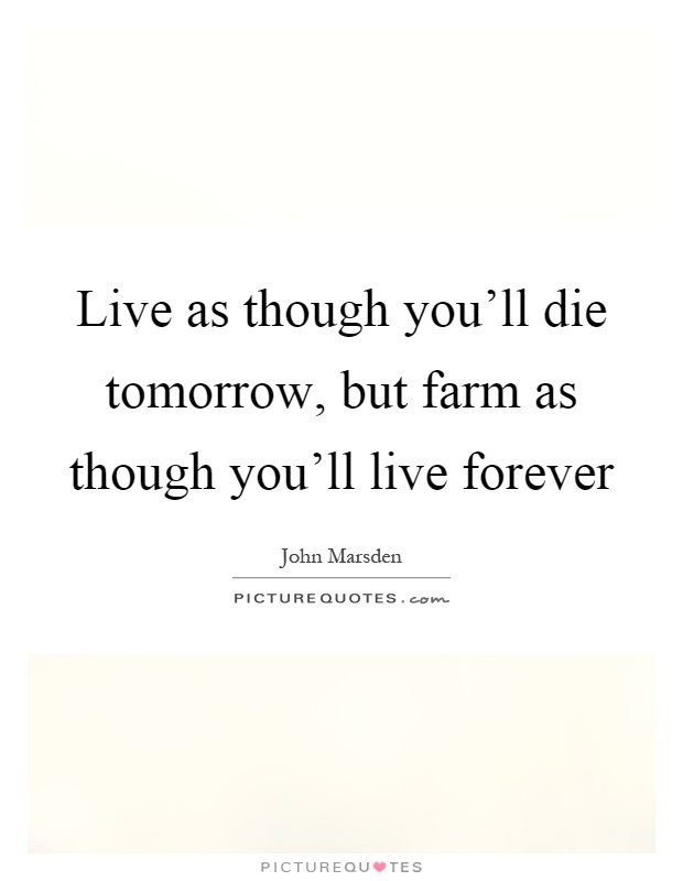 Live as though you'll die tomorrow, but farm as though you'll live forever Picture Quote #1