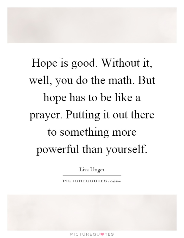Hope is good. Without it, well, you do the math. But hope has to be like a prayer. Putting it out there to something more powerful than yourself Picture Quote #1