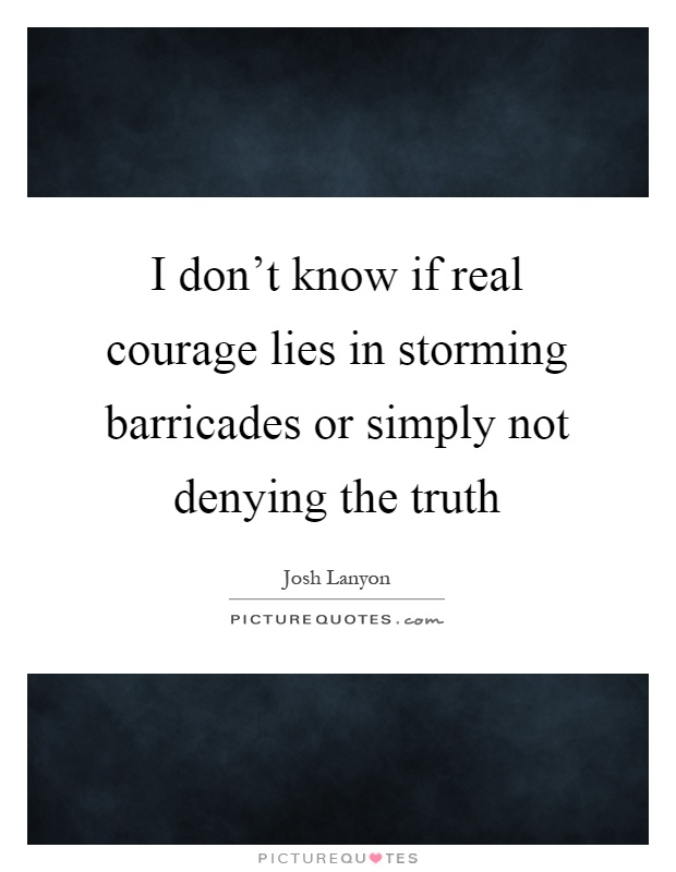 I don't know if real courage lies in storming barricades or simply not denying the truth Picture Quote #1