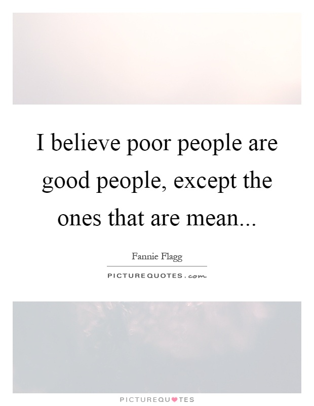I believe poor people are good people, except the ones that are mean Picture Quote #1