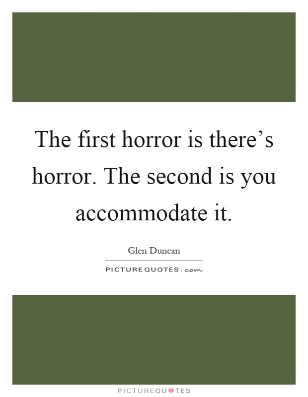 The first horror is there's horror. The second is you accommodate it Picture Quote #1
