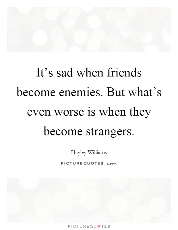 it s sad when friends become enemies but what s even worse is