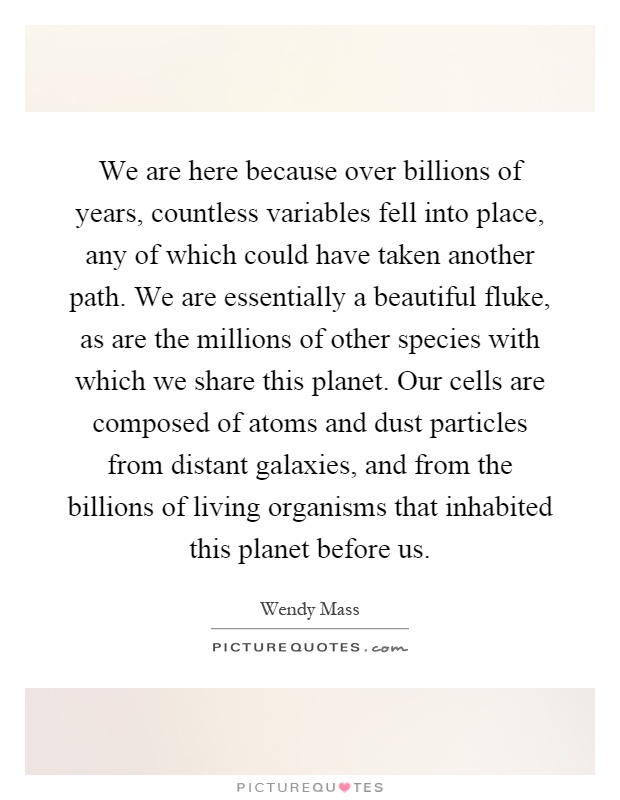 We are here because over billions of years, countless variables fell into place, any of which could have taken another path. We are essentially a beautiful fluke, as are the millions of other species with which we share this planet. Our cells are composed of atoms and dust particles from distant galaxies, and from the billions of living organisms that inhabited this planet before us Picture Quote #1