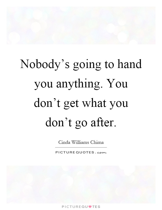 Nobody's going to hand you anything. You don't get what you don't go after Picture Quote #1