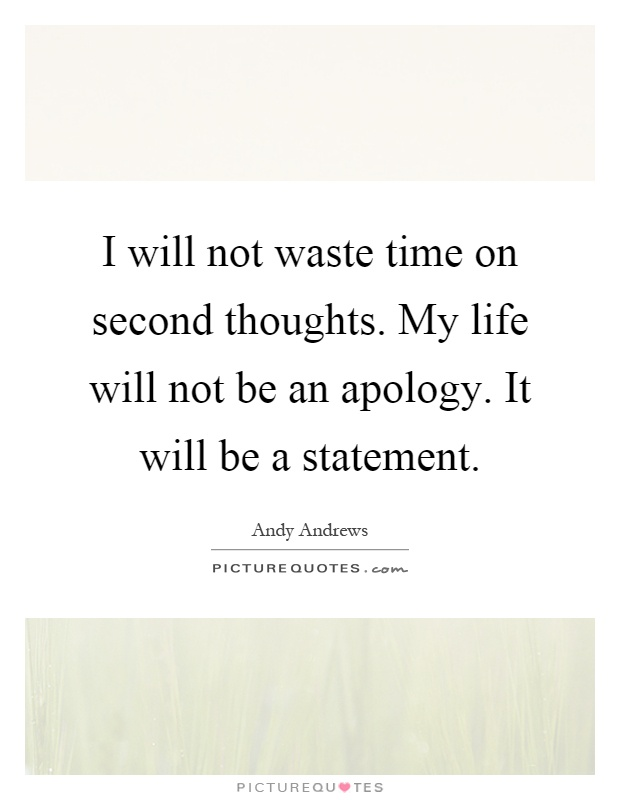 I will not waste time on second thoughts. My life will not be an apology. It will be a statement Picture Quote #1