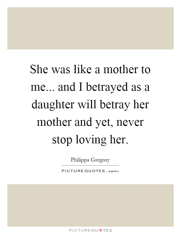 She was like a mother to me... and I betrayed as a daughter will betray her mother and yet, never stop loving her Picture Quote #1