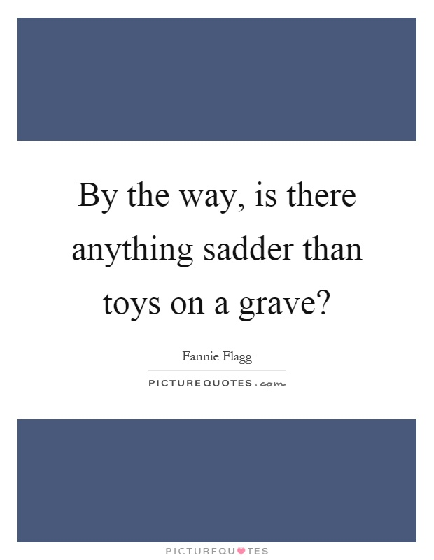 By the way, is there anything sadder than toys on a grave? Picture Quote #1