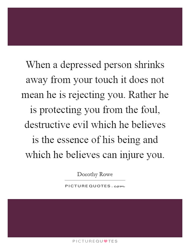 When a depressed person shrinks away from your touch it does not mean he is rejecting you. Rather he is protecting you from the foul, destructive evil which he believes is the essence of his being and which he believes can injure you Picture Quote #1