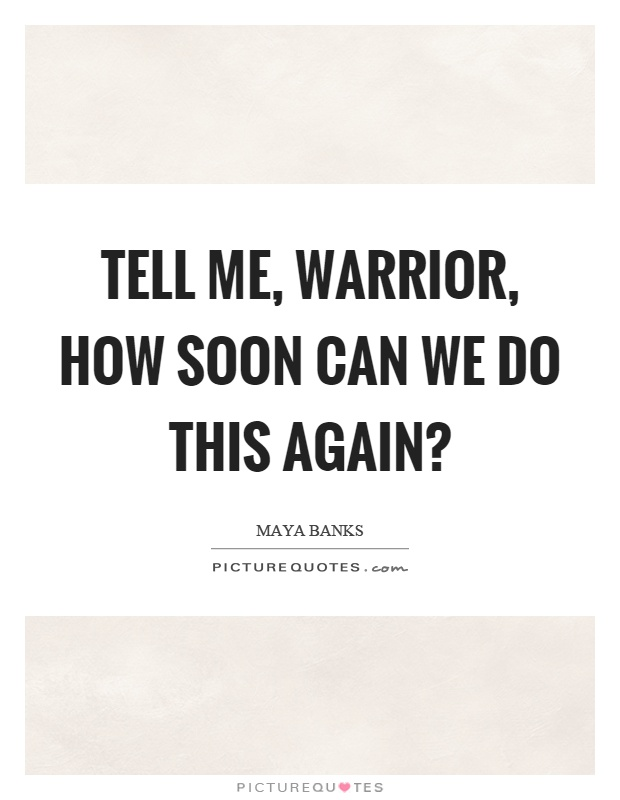 Tell me, warrior, how soon can we do this again? Picture Quote #1