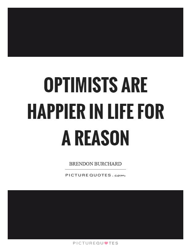 Optimists are happier in life for a reason Picture Quote #1