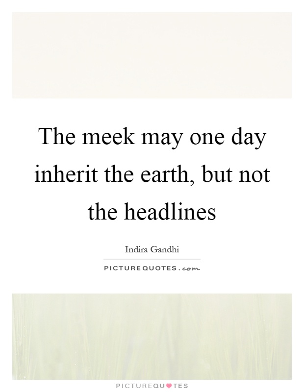 The meek may one day inherit the earth, but not the headlines Picture Quote #1
