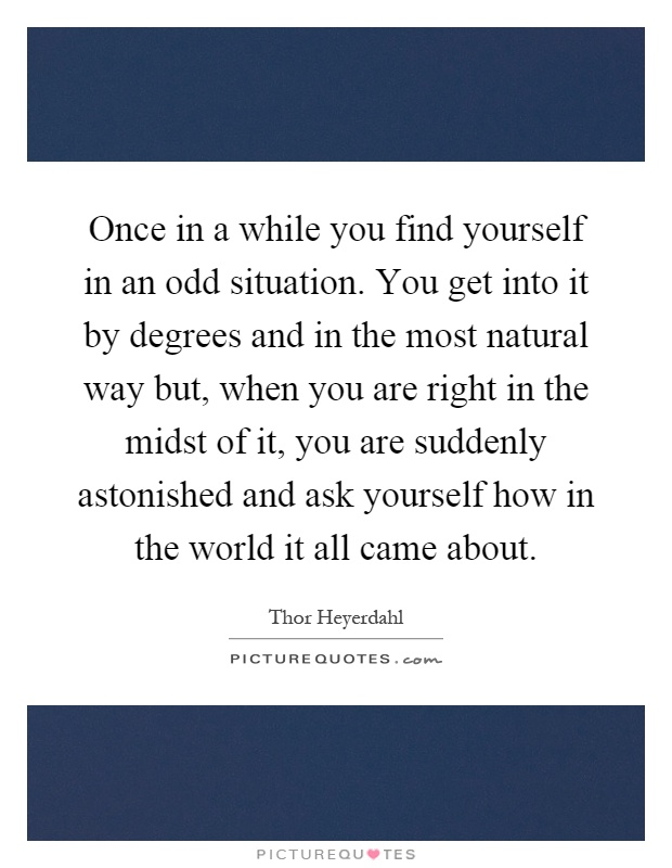 Once in a while you find yourself in an odd situation. You get into it by degrees and in the most natural way but, when you are right in the midst of it, you are suddenly astonished and ask yourself how in the world it all came about Picture Quote #1