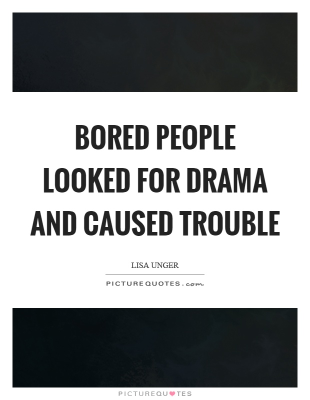 Bored people looked for drama and caused trouble Picture Quote #1
