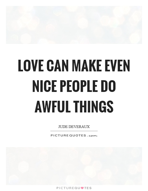 Love can make even nice people do awful things Picture Quote #1