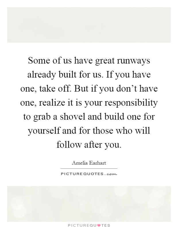 Some of us have great runways already built for us. If you have one, take off. But if you don't have one, realize it is your responsibility to grab a shovel and build one for yourself and for those who will follow after you Picture Quote #1
