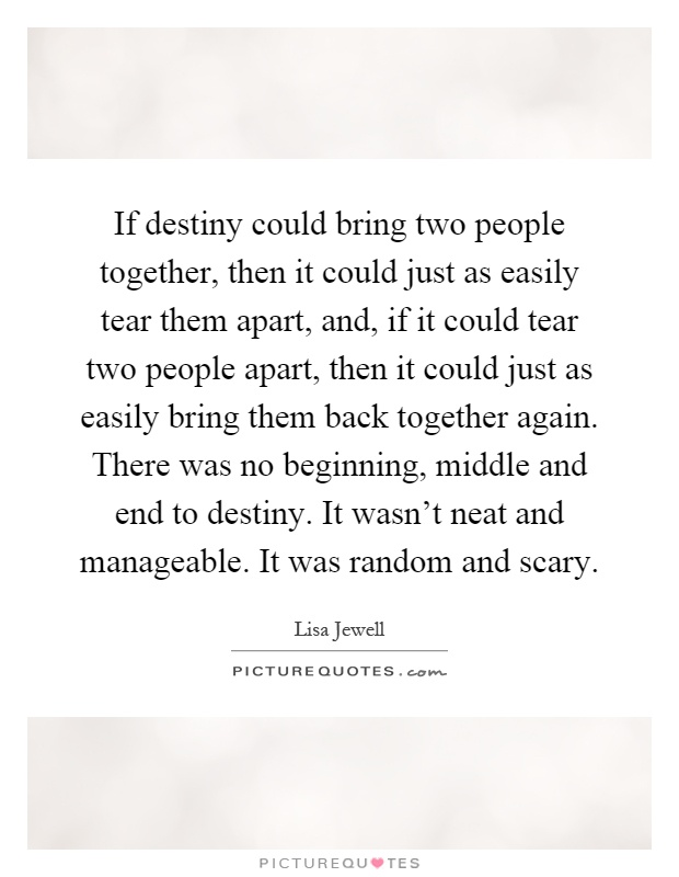 If destiny could bring two people together, then it could just as easily tear them apart, and, if it could tear two people apart, then it could just as easily bring them back together again. There was no beginning, middle and end to destiny. It wasn't neat and manageable. It was random and scary Picture Quote #1