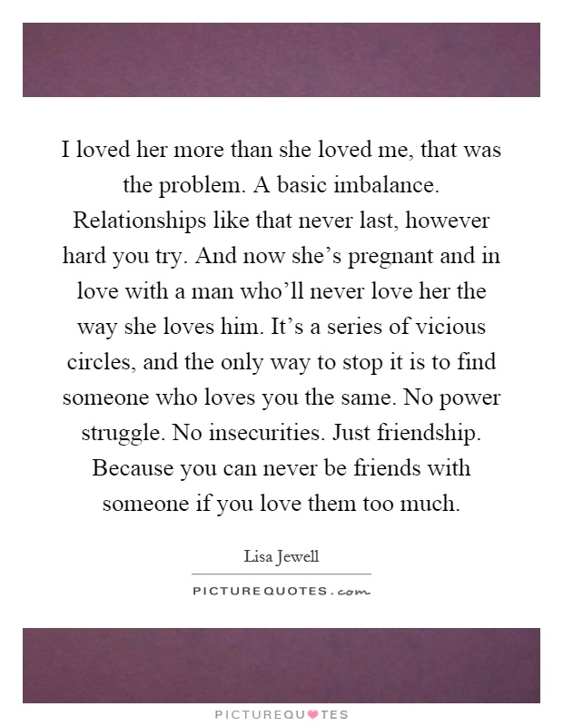 I loved her more than she loved me, that was the problem. A ...