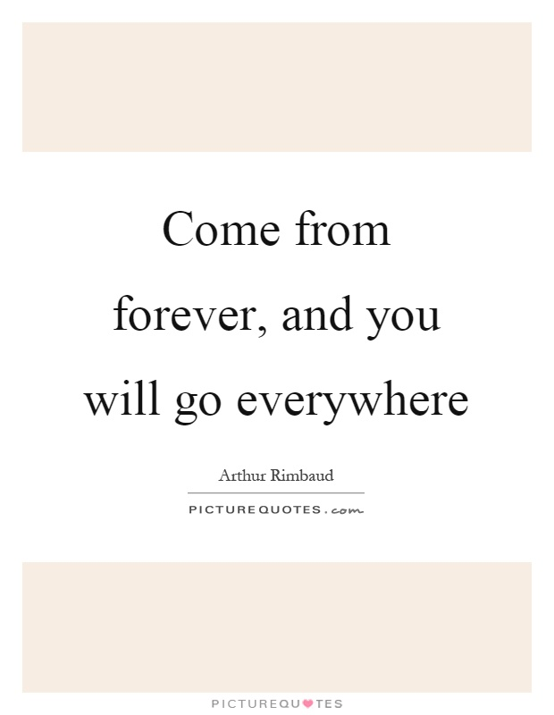 Come from forever, and you will go everywhere Picture Quote #1