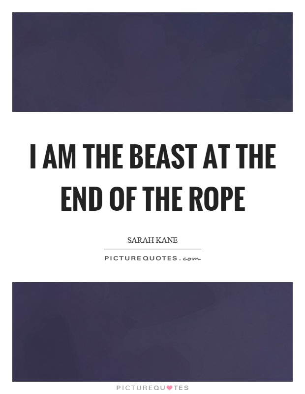 I am the beast at the end of the rope Picture Quote #1