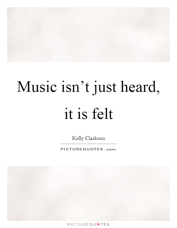 Music isn't just heard, it is felt Picture Quote #1