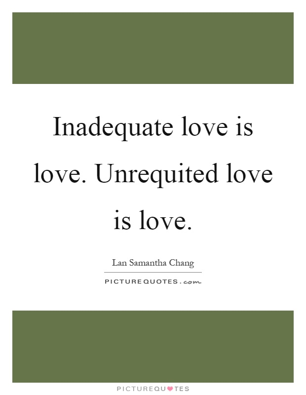Inadequate love is love. Unrequited love is love Picture Quote #1