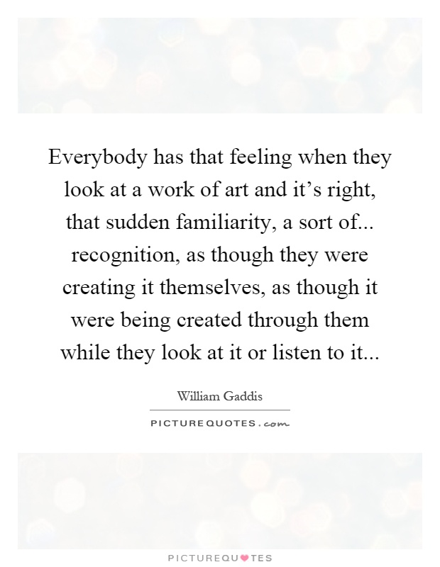 Everybody has that feeling when they look at a work of art and it's right, that sudden familiarity, a sort of... recognition, as though they were creating it themselves, as though it were being created through them while they look at it or listen to it Picture Quote #1