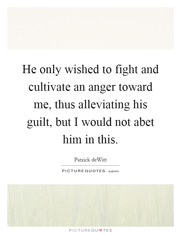 He only wished to fight and cultivate an anger toward me, thus alleviating his guilt, but I would not abet him in this Picture Quote #1