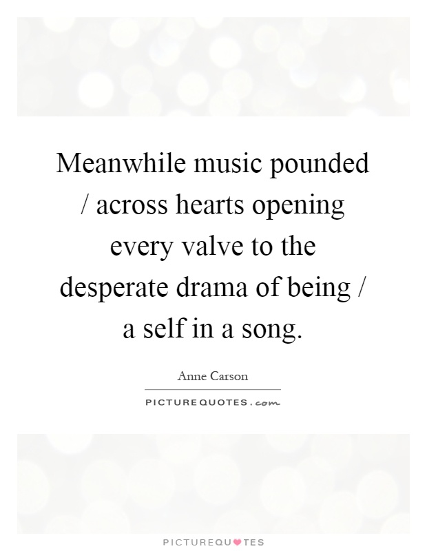 Meanwhile music pounded / across hearts opening every valve to the desperate drama of being / a self in a song Picture Quote #1