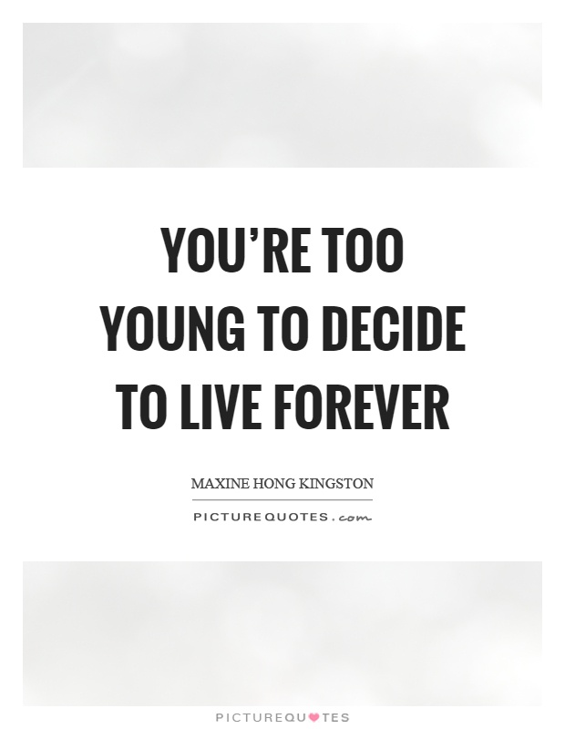 You're too young to decide to live forever Picture Quote #1