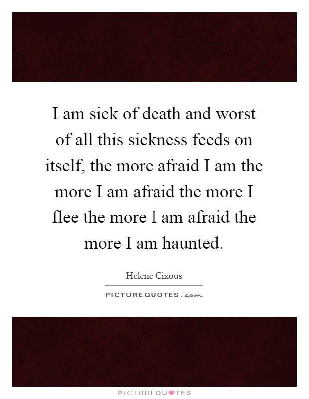 I am sick of death and worst of all this sickness feeds on itself, the more afraid I am the more I am afraid the more I flee the more I am afraid the more I am haunted Picture Quote #1
