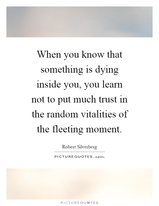 When you know that something is dying inside you, you learn not to put much trust in the random vitalities of the fleeting moment Picture Quote #1