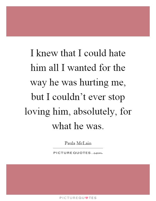 I knew that I could hate him all I wanted for the way he was hurting me, but I couldn't ever stop loving him, absolutely, for what he was Picture Quote #1