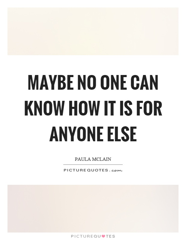 Maybe no one can know how it is for anyone else Picture Quote #1