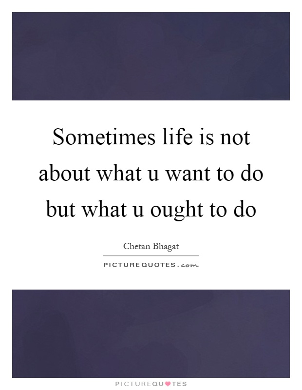 Sometimes life is not about what u want to do but what u ought to do Picture Quote #1