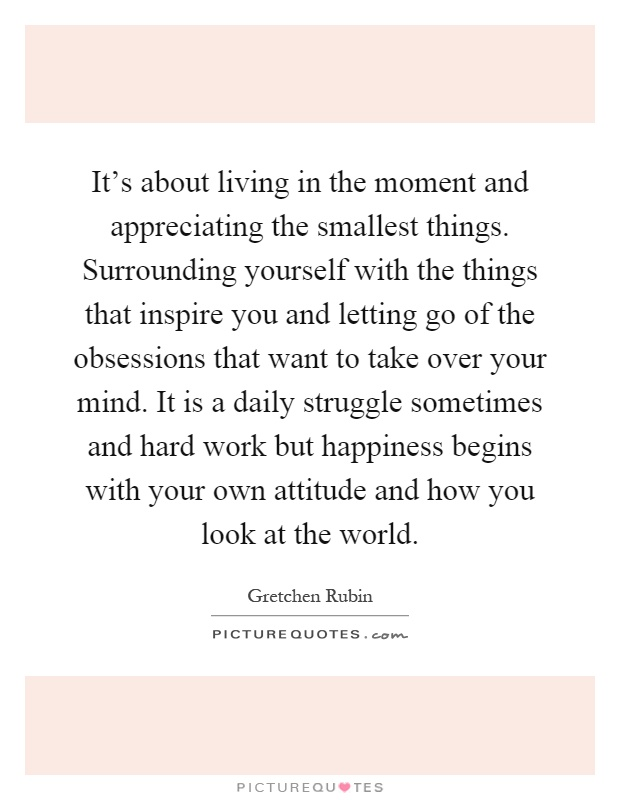 It's about living in the moment and appreciating the smallest things. Surrounding yourself with the things that inspire you and letting go of the obsessions that want to take over your mind. It is a daily struggle sometimes and hard work but happiness begins with your own attitude and how you look at the world Picture Quote #1