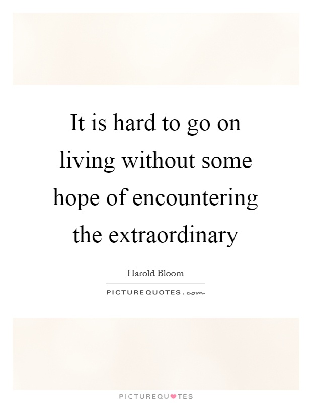 It is hard to go on living without some hope of encountering the extraordinary Picture Quote #1
