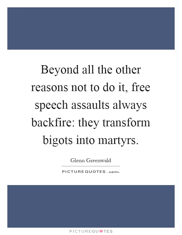 Beyond all the other reasons not to do it, free speech assaults always backfire: they transform bigots into martyrs Picture Quote #1