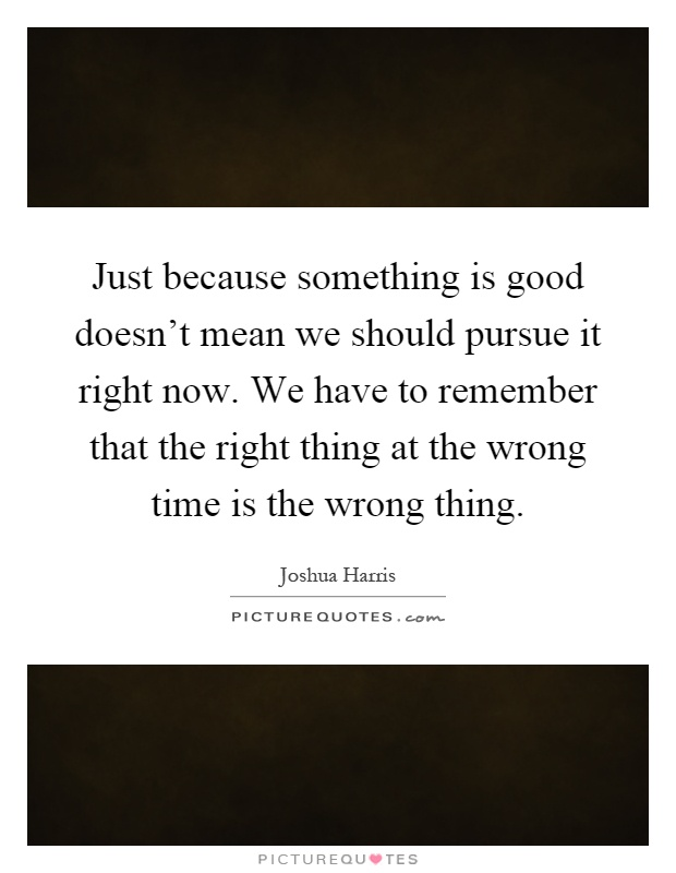 Just because something is good doesn't mean we should pursue it right now. We have to remember that the right thing at the wrong time is the wrong thing Picture Quote #1