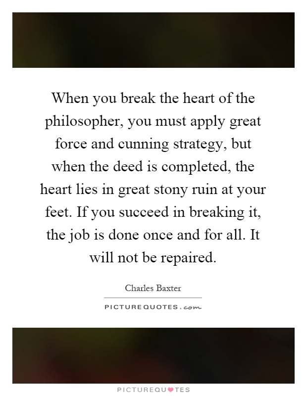 When you break the heart of the philosopher, you must apply great force and cunning strategy, but when the deed is completed, the heart lies in great stony ruin at your feet. If you succeed in breaking it, the job is done once and for all. It will not be repaired Picture Quote #1