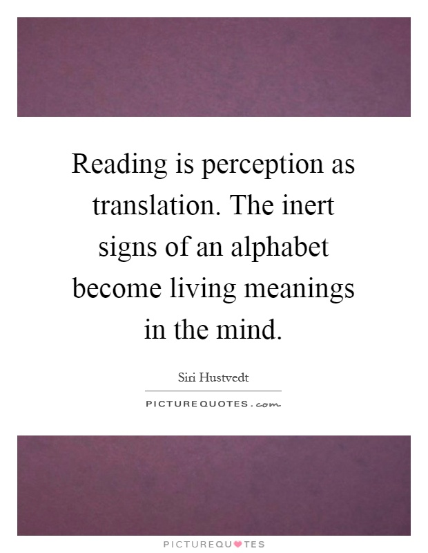 Reading is perception as translation. The inert signs of an alphabet become living meanings in the mind Picture Quote #1