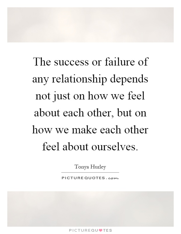 The success or failure of any relationship depends not just on how we feel about each other, but on how we make each other feel about ourselves Picture Quote #1