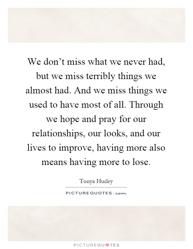 We don't miss what we never had, but we miss terribly things we almost had. And we miss things we used to have most of all. Through we hope and pray for our relationships, our looks, and our lives to improve, having more also means having more to lose Picture Quote #1
