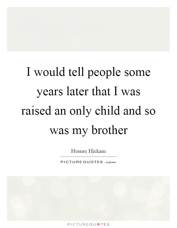I would tell people some years later that I was raised an only child and so was my brother Picture Quote #1