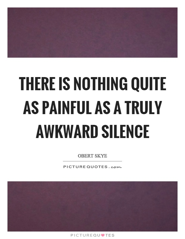There is nothing quite as painful as a truly awkward silence Picture Quote #1