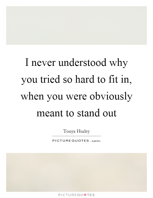 I never understood why you tried so hard to fit in, when you were obviously meant to stand out Picture Quote #1