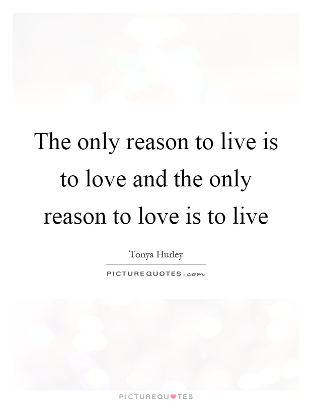 The only reason to live is to love and the only reason to love is to live Picture Quote #1