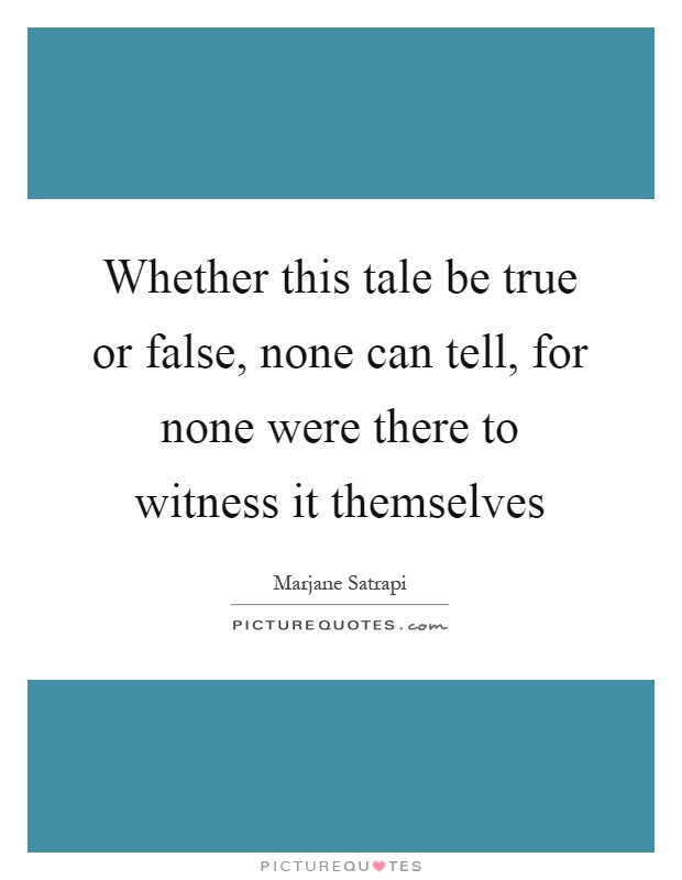 Whether this tale be true or false, none can tell, for none were there to witness it themselves Picture Quote #1