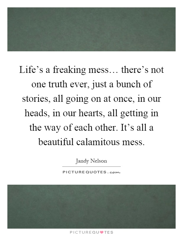 Life's a freaking mess… there's not one truth ever, just a bunch of stories, all going on at once, in our heads, in our hearts, all getting in the way of each other. It's all a beautiful calamitous mess Picture Quote #1