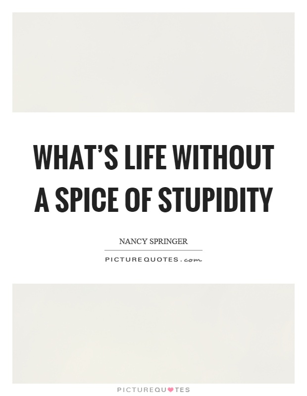 What's life without a spice of stupidity Picture Quote #1